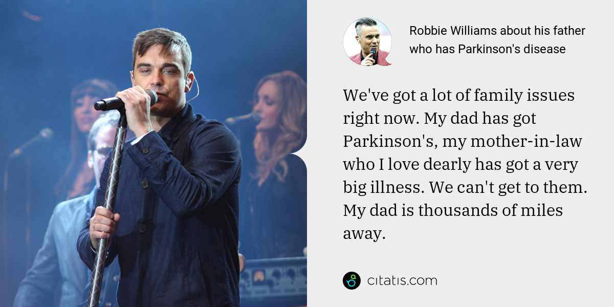 Robbie Williams: We've got a lot of family issues right now. My dad has got Parkinson's, my mother-in-law who I love dearly has got a very big illness. We can't get to them. My dad is thousands of miles away.