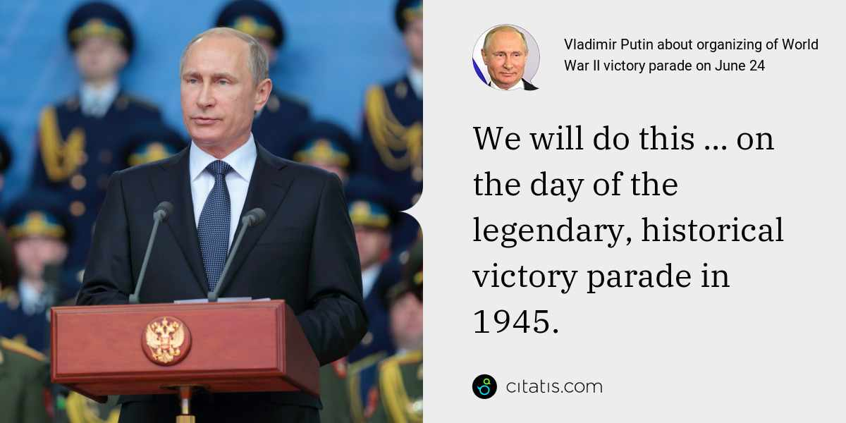 Vladimir Putin: We will do this ... on the day of the legendary, historical victory parade in 1945.