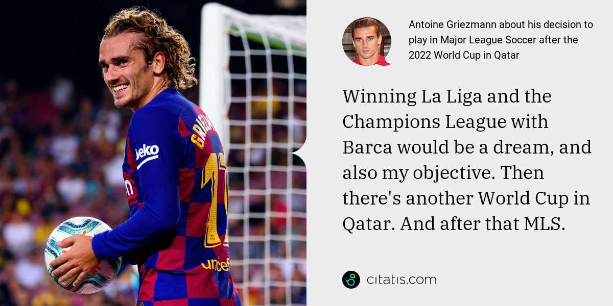 Antoine Griezmann: Winning La Liga and the Champions League with Barca would be a dream, and also my objective. Then there's another World Cup in Qatar. And after that MLS.