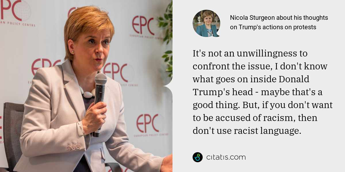 Nicola Sturgeon: It's not an unwillingness to confront the issue, I don't know what goes on inside Donald Trump's head - maybe that's a good thing. But, if you don't want to be accused of racism, then don't use racist language.