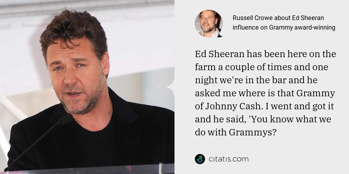 Russell Crowe: Ed Sheeran has been here on the farm a couple of times and one night we're in the bar and he asked me where is that Grammy of Johnny Cash. I went and got it and he said, 'You know what we do with Grammys?