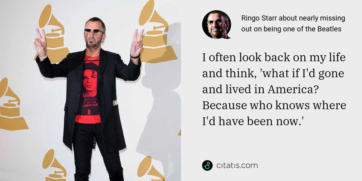 Ringo Starr: I often look back on my life and think, 'what if I'd gone and lived in America? Because who knows where I'd have been now.'
