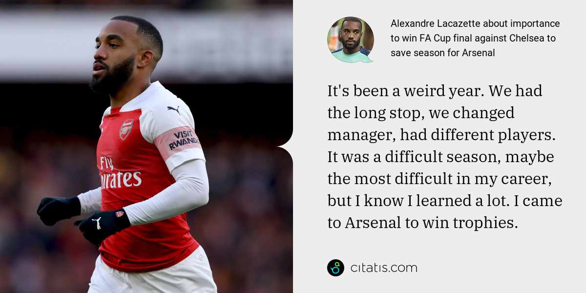 Alexandre Lacazette: It's been a weird year. We had the long stop, we changed manager, had different players. It was a difficult season, maybe the most difficult in my career, but I know I learned a lot. I came to Arsenal to win trophies.