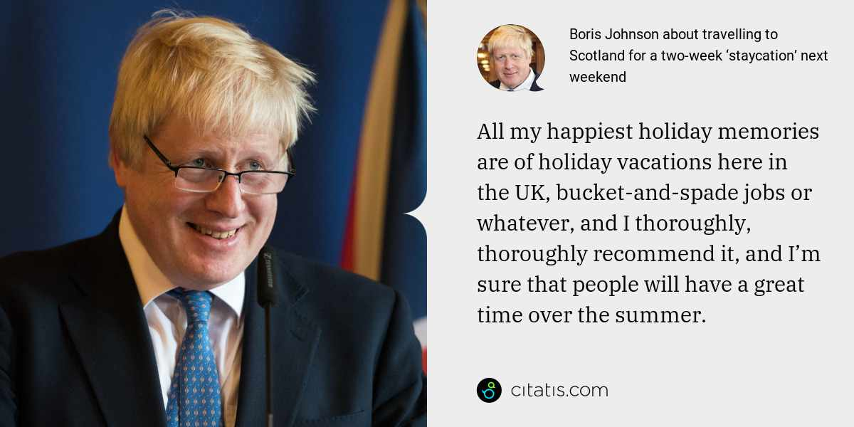 Boris Johnson: All my happiest holiday memories are of holiday vacations here in the UK, bucket-and-spade jobs or whatever, and I thoroughly, thoroughly recommend it, and I'm sure that people will have a great time over the summer.