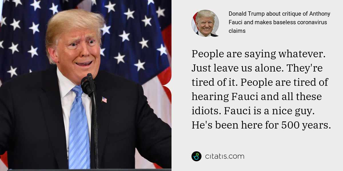 Donald Trump: People are saying whatever. Just leave us alone. They're tired of it. People are tired of hearing Fauci and all these idiots. Fauci is a nice guy. He's been here for 500 years.