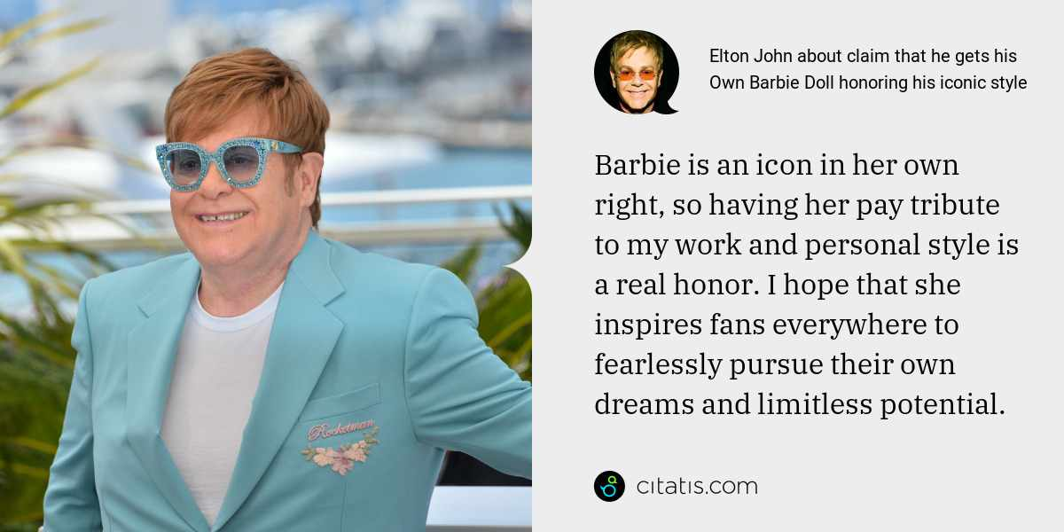 Elton John: Barbie is an icon in her own right, so having her pay tribute to my work and personal style is a real honor. I hope that she inspires fans everywhere to fearlessly pursue their own dreams and limitless potential.