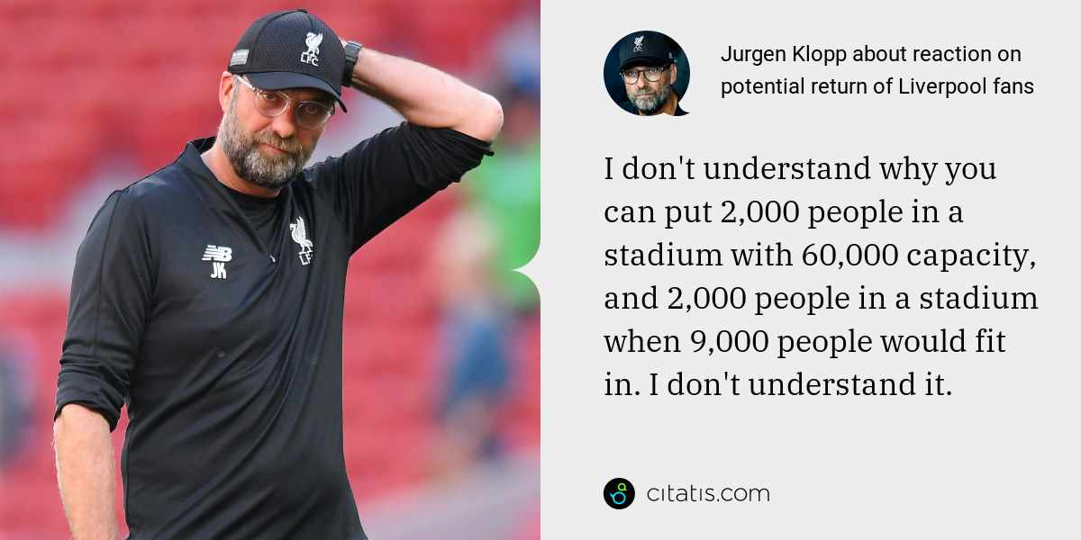 Jurgen Klopp: I don't understand why you can put 2,000 people in a stadium with 60,000 capacity, and 2,000 people in a stadium when 9,000 people would fit in. I don't understand it.
