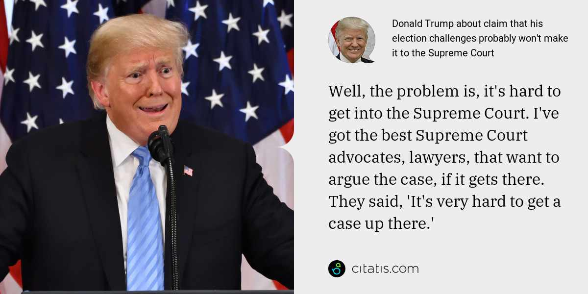 Donald Trump: Well, the problem is, it's hard to get into the Supreme Court. I've got the best Supreme Court advocates, lawyers, that want to argue the case, if it gets there. They said, 'It's very hard to get a case up there.'