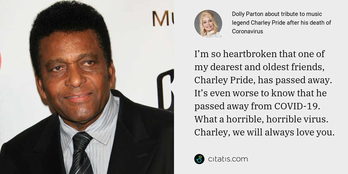 Dolly Parton: I'm so heartbroken that one of my dearest and oldest friends, Charley Pride, has passed away. It's even worse to know that he passed away from COVID-19. What a horrible, horrible virus. Charley, we will always love you.