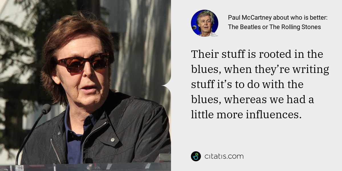 Paul McCartney: Their stuff is rooted in the blues, when they're writing stuff it's to do with the blues, whereas we had a little more influences.