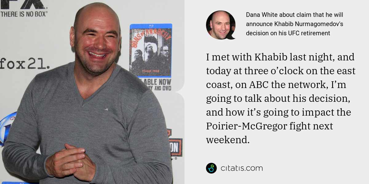Dana White: I met with Khabib last night, and today at three o'clock on the east coast, on ABC the network, I'm going to talk about his decision, and how it's going to impact the Poirier-McGregor fight next weekend.