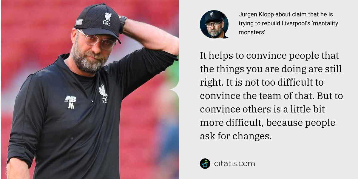 Jurgen Klopp: It helps to convince people that the things you are doing are still right. It is not too difficult to convince the team of that. But to convince others is a little bit more difficult, because people ask for changes.