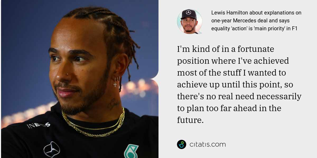 Lewis Hamilton: I'm kind of in a fortunate position where I've achieved most of the stuff I wanted to achieve up until this point, so there's no real need necessarily to plan too far ahead in the future.