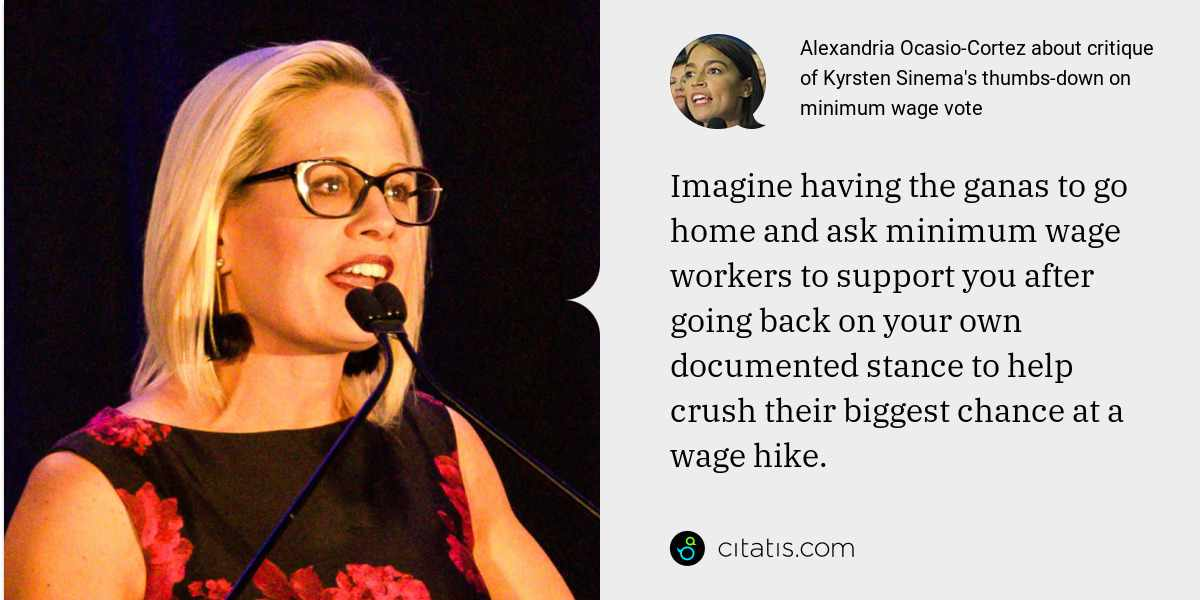 Alexandria Ocasio-Cortez: Imagine having the ganas to go home and ask minimum wage workers to support you after going back on your own documented stance to help crush their biggest chance at a wage hike.