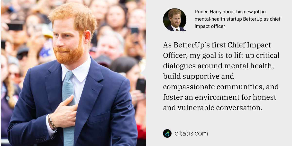 Prince Harry: As BetterUp's first Chief Impact Officer, my goal is to lift up critical dialogues around mental health, build supportive and compassionate communities, and foster an environment for honest and vulnerable conversation.