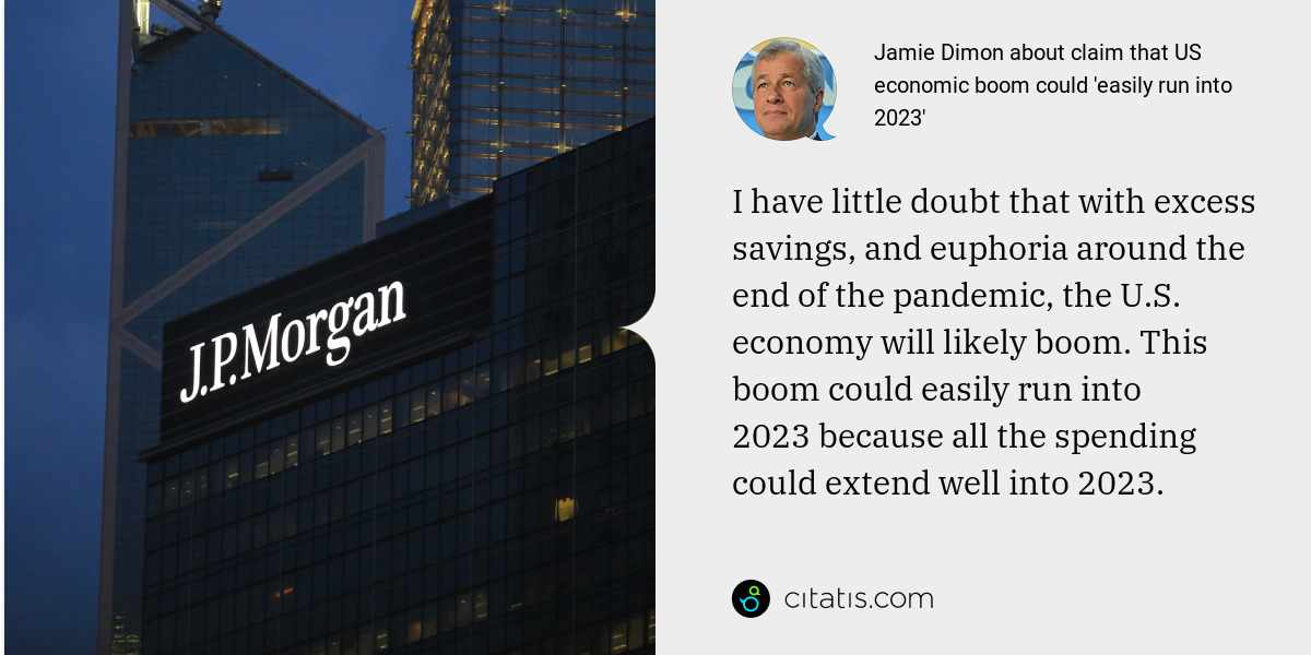 Jamie Dimon: I have little doubt that with excess savings, and euphoria around the end of the pandemic, the U.S. economy will likely boom. This boom could easily run into 2023 because all the spending could extend well into 2023.