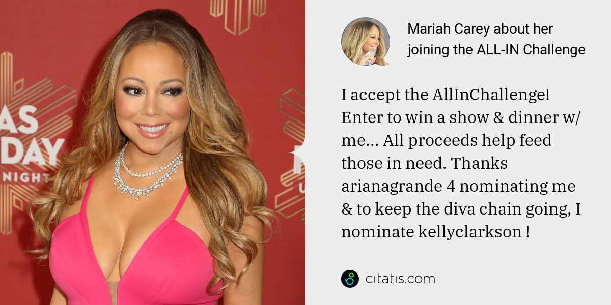 Mariah Carey: I accept the AllInChallenge! Enter to win a show & dinner w/ me... All proceeds help feed those in need. Thanks arianagrande 4 nominating me & to keep the diva chain going, I nominate kellyclarkson !