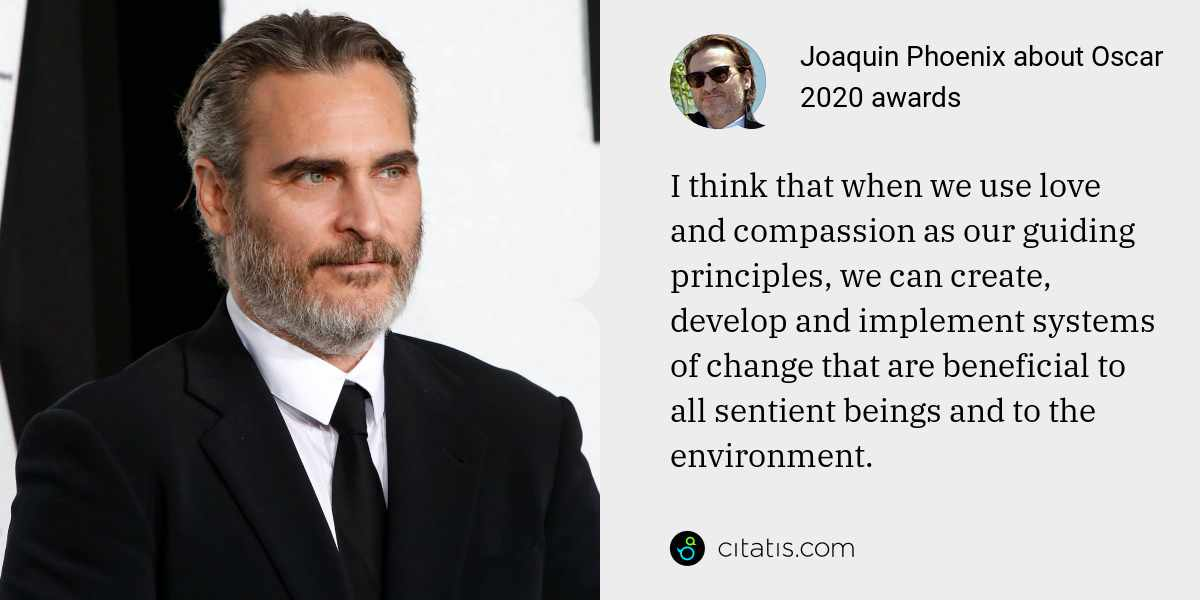 Joaquin Phoenix: I think that when we use love and compassion as our guiding principles, we can create, develop and implement systems of change that are beneficial to all sentient beings and to the environment.