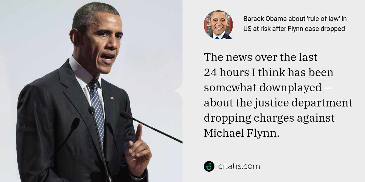 Barack Obama: The news over the last 24 hours I think has been somewhat downplayed – about the justice department dropping charges against Michael Flynn.