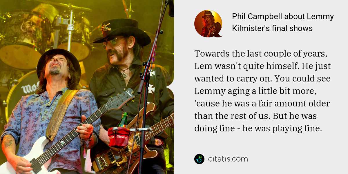 Phil Campbell: Towards the last couple of years, Lem wasn't quite himself. He just wanted to carry on. You could see Lemmy aging a little bit more, 'cause he was a fair amount older than the rest of us. But he was doing fine - he was playing fine.