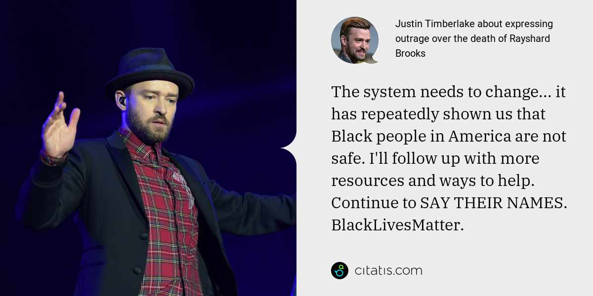 Justin Timberlake: The system needs to change... it has repeatedly shown us that Black people in America are not safe. I'll follow up with more resources and ways to help. Continue to SAY THEIR NAMES. BlackLivesMatter.