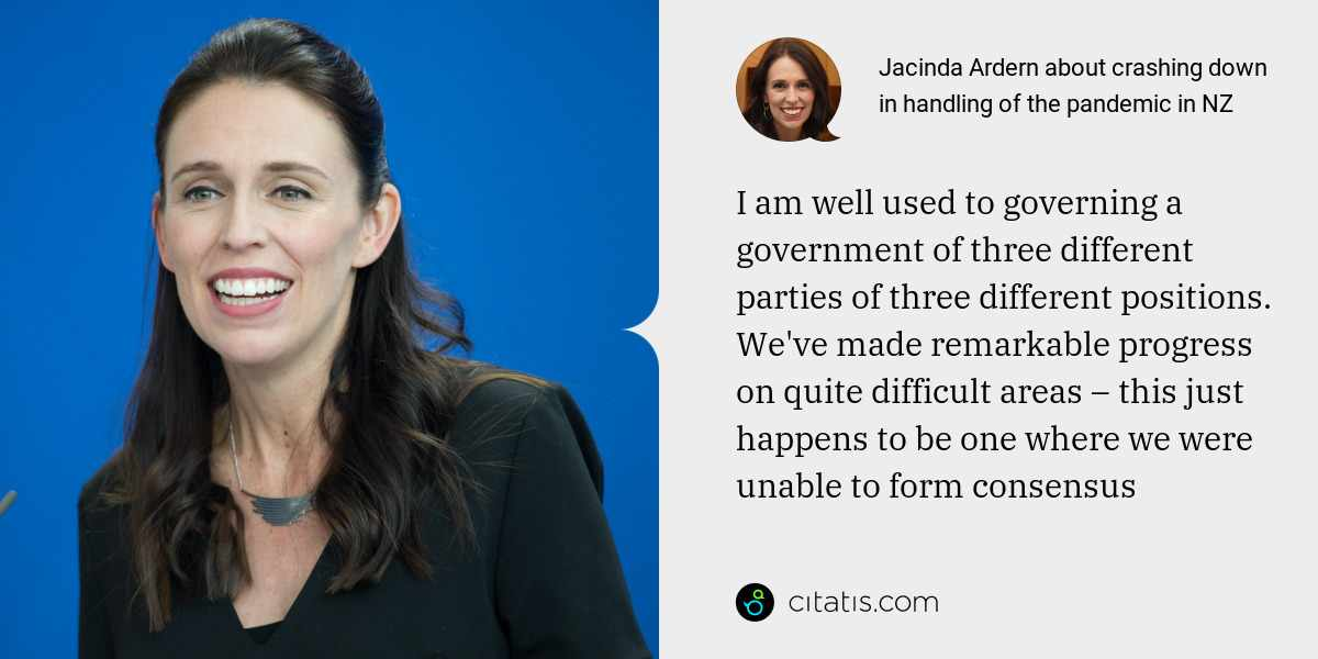 Jacinda Ardern: I am well used to governing a government of three different parties of three different positions. We've made remarkable progress on quite difficult areas – this just happens to be one where we were unable to form consensus