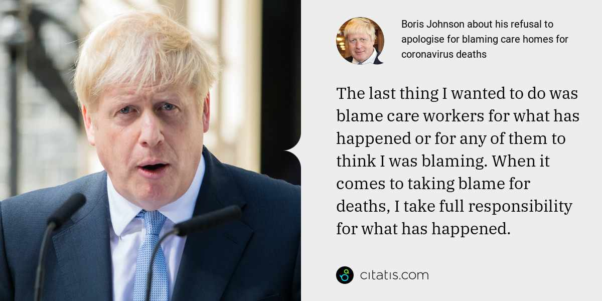 Boris Johnson: The last thing I wanted to do was blame care workers for what has happened or for any of them to think I was blaming. When it comes to taking blame for deaths, I take full responsibility for what has happened.