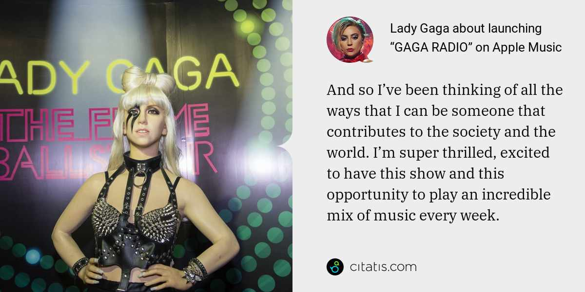 Lady Gaga: And so I've been thinking of all the ways that I can be someone that contributes to the society and the world. I'm super thrilled, excited to have this show and this opportunity to play an incredible mix of music every week.