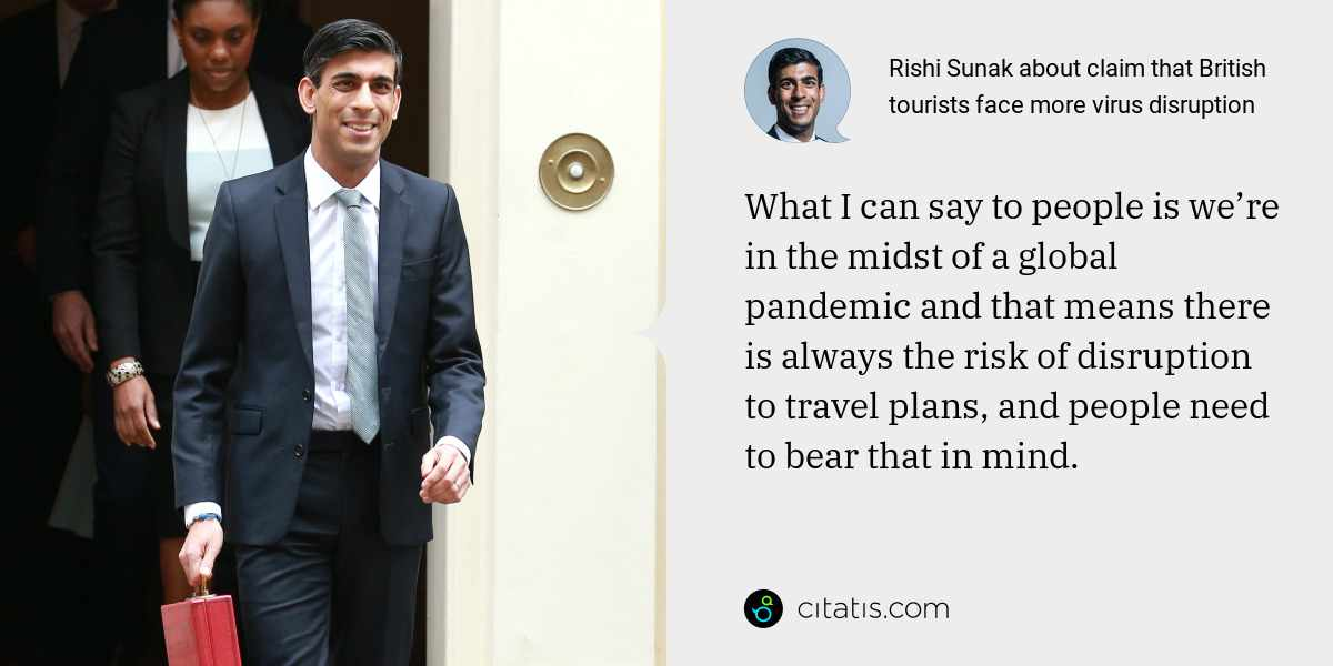Rishi Sunak: What I can say to people is we're in the midst of a global pandemic and that means there is always the risk of disruption to travel plans, and people need to bear that in mind.