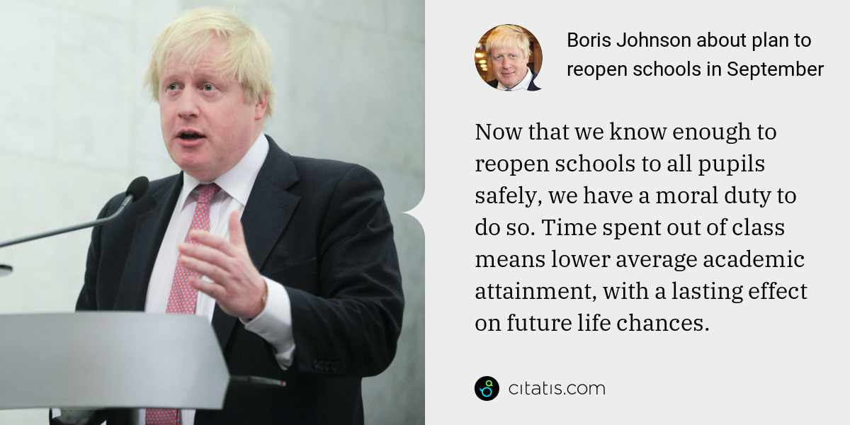 Boris Johnson: Now that we know enough to reopen schools to all pupils safely, we have a moral duty to do so. Time spent out of class means lower average academic attainment, with a lasting effect on future life chances.