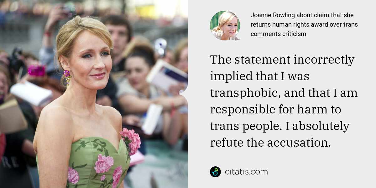 Joanne Rowling: The statement incorrectly implied that I was transphobic, and that I am responsible for harm to trans people. I absolutely refute the accusation.