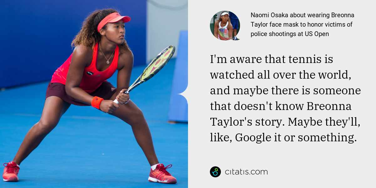 Naomi Osaka: I'm aware that tennis is watched all over the world, and maybe there is someone that doesn't know Breonna Taylor's story. Maybe they'll, like, Google it or something.