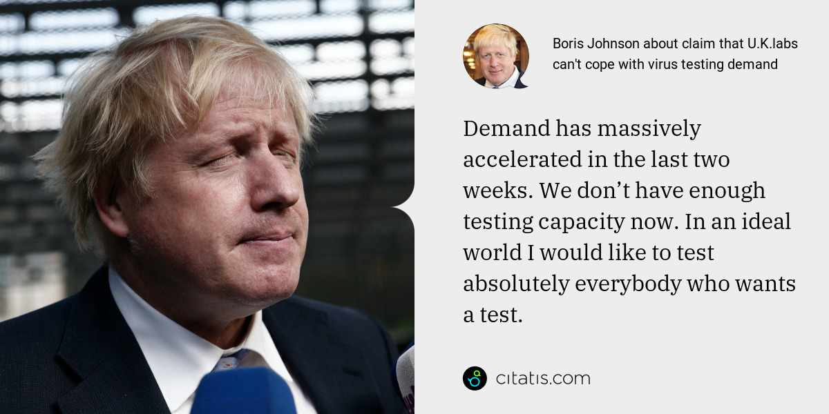 Boris Johnson: Demand has massively accelerated in the last two weeks. We don't have enough testing capacity now. In an ideal world I would like to test absolutely everybody who wants a test.