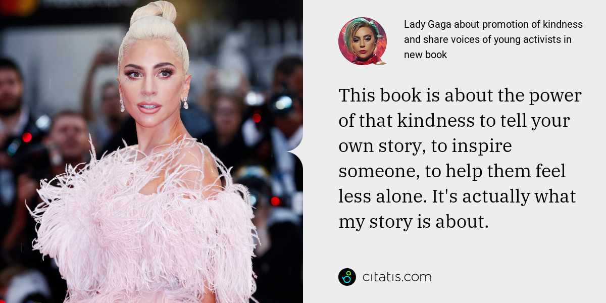 Lady Gaga: This book is about the power of that kindness to tell your own story, to inspire someone, to help them feel less alone. It's actually what my story is about.
