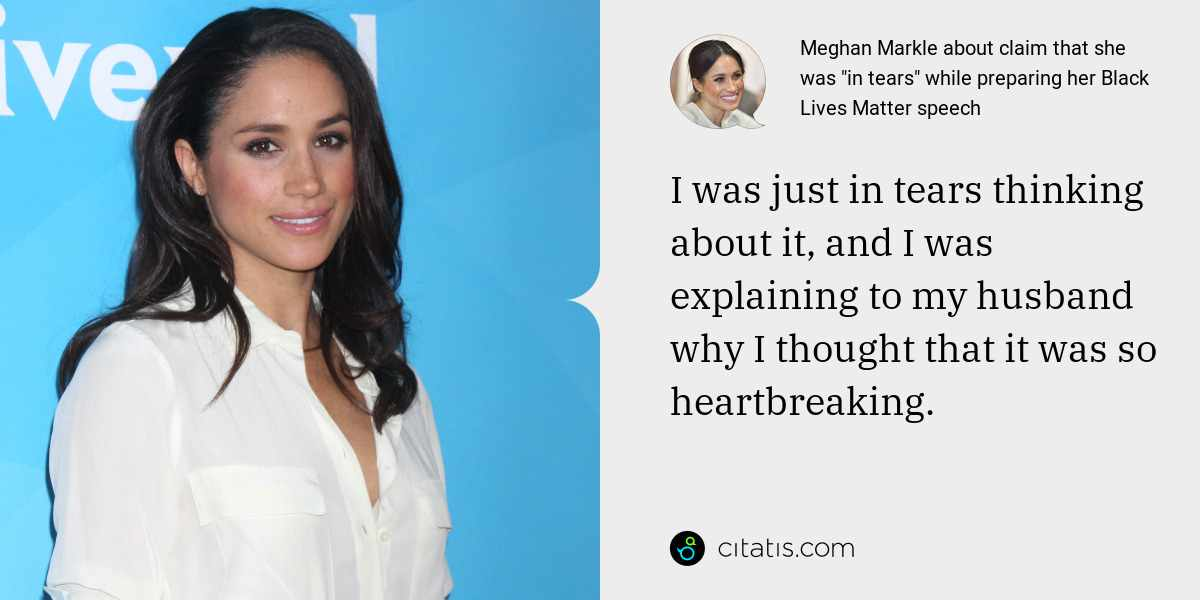 Meghan Markle: I was just in tears thinking about it, and I was explaining to my husband why I thought that it was so heartbreaking.