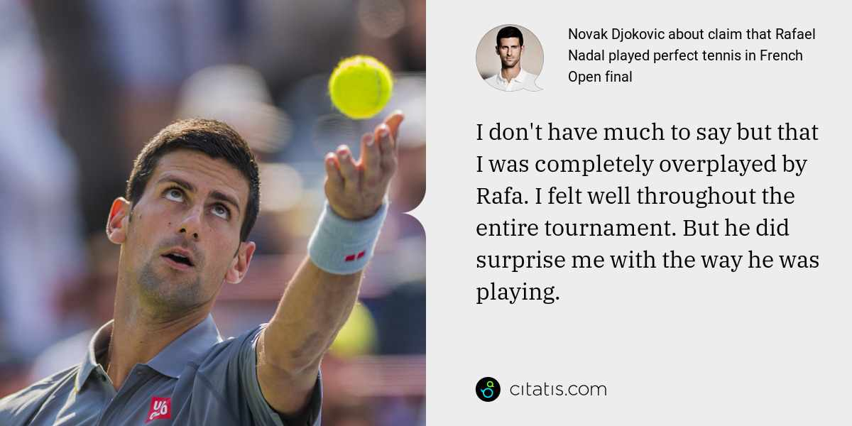 Novak Djokovic: I don't have much to say but that I was completely overplayed by Rafa. I felt well throughout the entire tournament. But he did surprise me with the way he was playing.