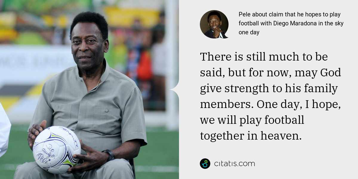 Pele: There is still much to be said, but for now, may God give strength to his family members. One day, I hope, we will play football together in heaven.