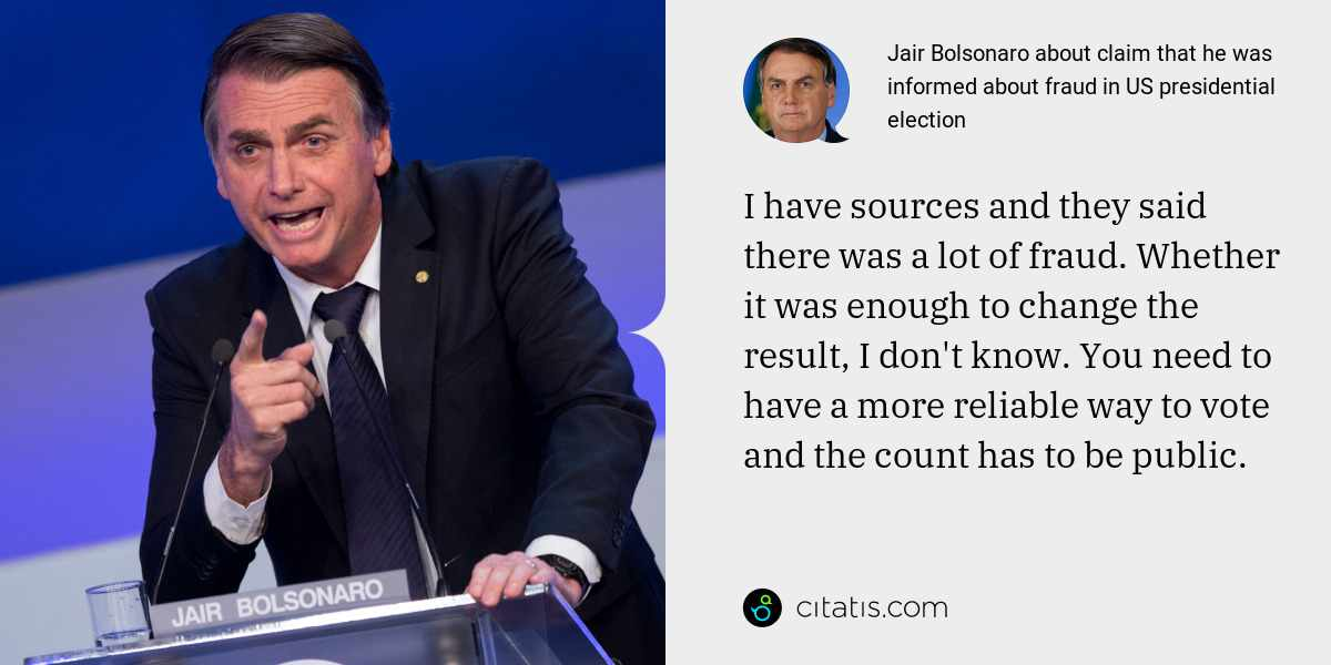 Jair Bolsonaro: I have sources and they said there was a lot of fraud. Whether it was enough to change the result, I don't know. You need to have a more reliable way to vote and the count has to be public.