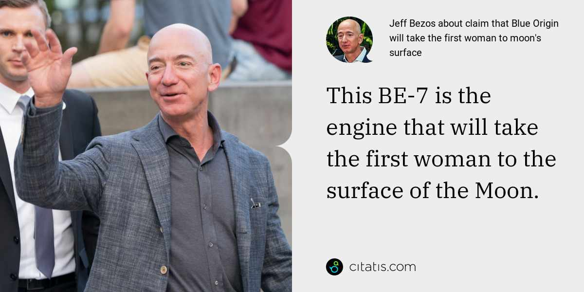 Jeff Bezos: This BE-7 is the engine that will take the first woman to the surface of the Moon.