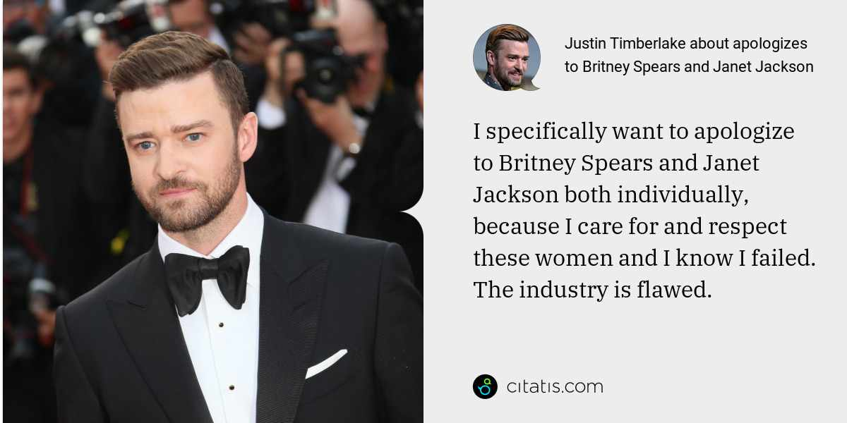 Justin Timberlake: I specifically want to apologize to Britney Spears and Janet Jackson both individually, because I care for and respect these women and I know I failed. The industry is flawed.