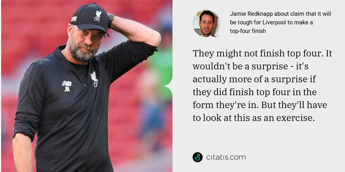 Jamie Redknapp: They might not finish top four. It wouldn't be a surprise - it's actually more of a surprise if they did finish top four in the form they're in. But they'll have to look at this as an exercise.