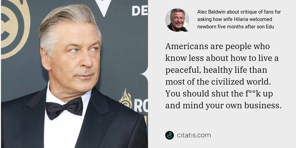 Alec Baldwin: Americans are people who know less about how to live a peaceful, healthy life than most of the civilized world. You should shut the f**k up and mind your own business.