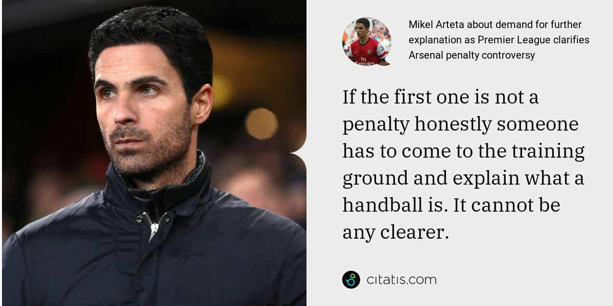 Mikel Arteta: If the first one is not a penalty honestly someone has to come to the training ground and explain what a handball is. It cannot be any clearer.