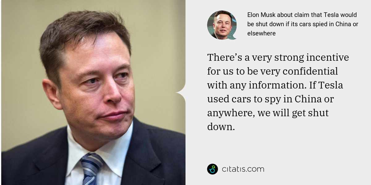 Elon Musk: There's a very strong incentive for us to be very confidential with any information. If Tesla used cars to spy in China or anywhere, we will get shut down.