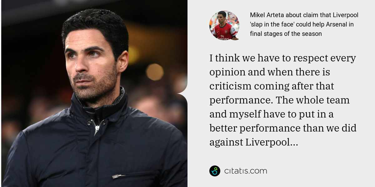 Mikel Arteta: I think we have to respect every opinion and when there is criticism coming after that performance. The whole team and myself have to put in a better performance than we did against Liverpool...