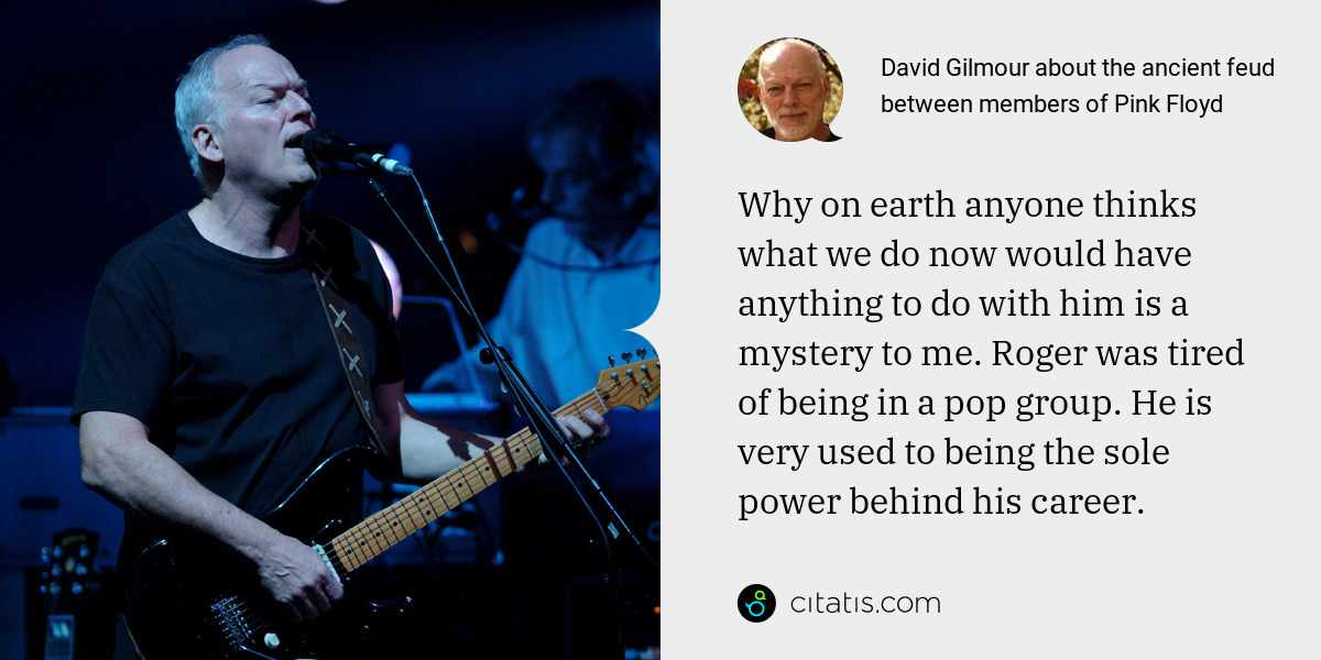 David Gilmour: Why on earth anyone thinks what we do now would have anything to do with him is a mystery to me. Roger was tired of being in a pop group. He is very used to being the sole power behind his career.