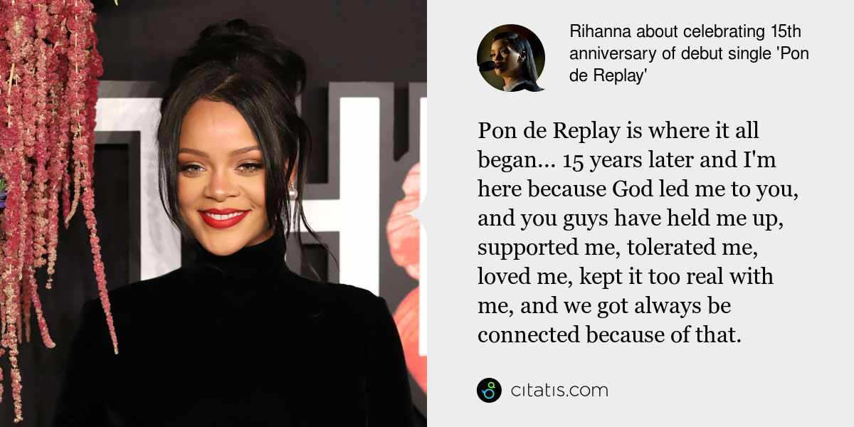 Rihanna: Pon de Replay is where it all began... 15 years later and I'm here because God led me to you, and you guys have held me up, supported me, tolerated me, loved me, kept it too real with me, and we got always be connected because of that.