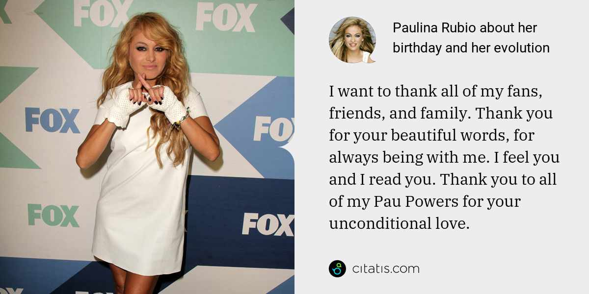 Paulina Rubio: I want to thank all of my fans, friends, and family. Thank you for your beautiful words, for always being with me. I feel you and I read you. Thank you to all of my Pau Powers for your unconditional love.
