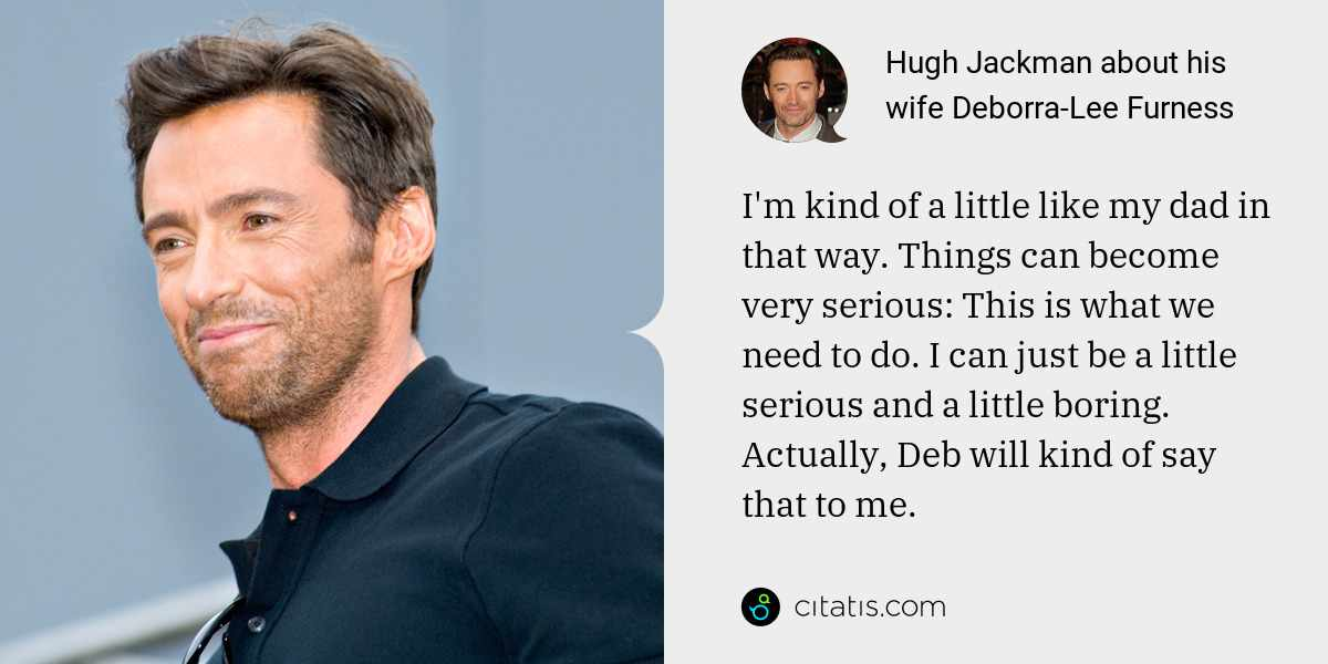 Hugh Jackman: I'm kind of a little like my dad in that way. Things can become very serious: This is what we need to do. I can just be a little serious and a little boring. Actually, Deb will kind of say that to me.