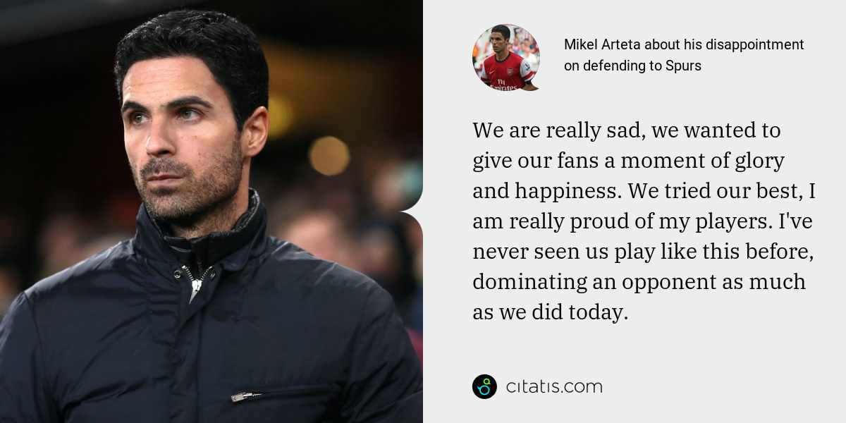 Mikel Arteta: We are really sad, we wanted to give our fans a moment of glory and happiness. We tried our best, I am really proud of my players. I've never seen us play like this before, dominating an opponent as much as we did today.